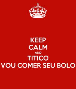Poster: KEEP CALM AND TITICO VOU COMER SEU BOLO