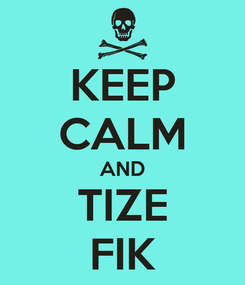 Poster: KEEP CALM AND TIZE FIK