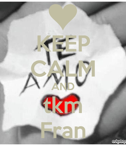 Poster: KEEP CALM AND tkm Fran