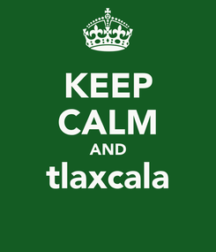 Poster: KEEP CALM AND tlaxcala