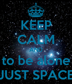 Poster: KEEP CALM AND to be alone JUST SPACE
