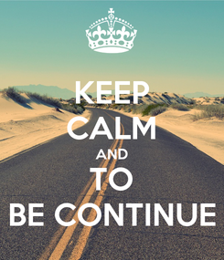 Poster: KEEP CALM AND TO BE CONTINUE