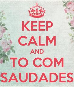 Poster: KEEP CALM AND TO COM SAUDADES