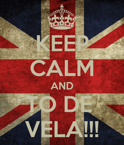 Poster: KEEP CALM AND TO DE  VELA!!!