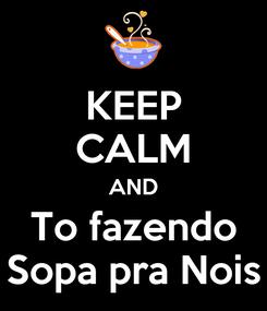 Poster: KEEP CALM AND To fazendo Sopa pra Nois