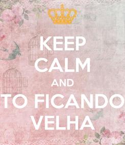 Poster: KEEP CALM AND TO FICANDO VELHA