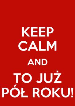 Poster: KEEP CALM AND TO JUŻ PÓŁ ROKU!