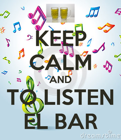 Poster: KEEP CALM AND TO LISTEN EL BAR