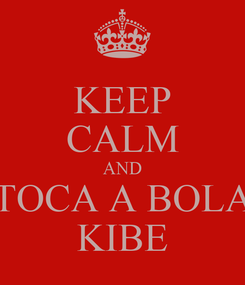 Poster: KEEP CALM AND TOCA A BOLA KIBE