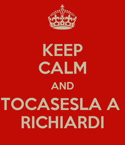 Poster: KEEP CALM AND TOCASESLA A  RICHIARDI