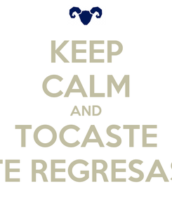 Poster: KEEP CALM AND TOCASTE TE REGRESAS