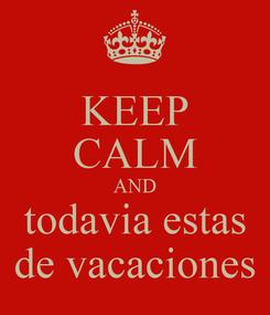 Poster: KEEP CALM AND todavia estas de vacaciones