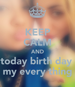 Poster: KEEP CALM AND today birth day  my every thing