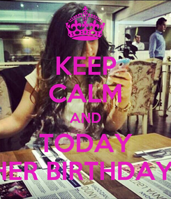 Poster: KEEP CALM AND TODAY HER BIRTHDAY