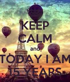 Poster: KEEP CALM and TODAY I AM 15 YEARS