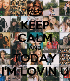 Poster: KEEP CALM AND TODAY I'M LOVIN U