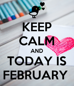 Poster: KEEP CALM AND TODAY IS FEBRUARY