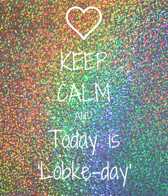 Poster: KEEP CALM AND Today is 'Lobke-day'