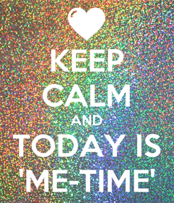 Poster: KEEP CALM AND TODAY IS 'ME-TIME'