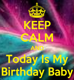 Poster: KEEP CALM AND Today Is My Birthday Baby