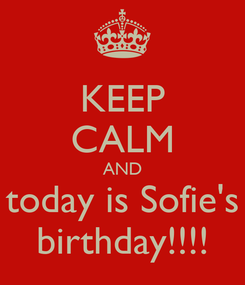 Poster: KEEP CALM AND today is Sofie's birthday!!!!