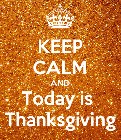 Poster: KEEP CALM AND Today is  Thanksgiving