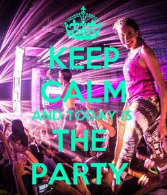 Poster: KEEP CALM AND TODAY IS  THE  PARTY