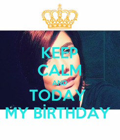 Poster: KEEP CALM AND TODAY  MY BİRTHDAY
