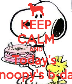 Poster: KEEP CALM AND Today's  Snoopy's b-day
