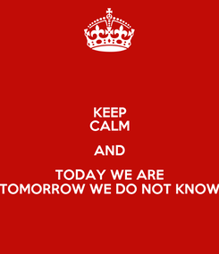 Poster: KEEP CALM AND TODAY WE ARE TOMORROW WE DO NOT KNOW