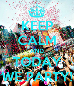 Poster: KEEP CALM AND TODAY WE PARTY!