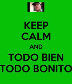 Poster: KEEP CALM AND TODO BIEN TODO BONITO