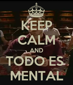 Poster: KEEP CALM AND TODO ES  MENTAL