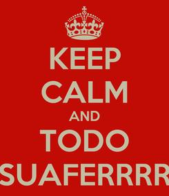 Poster: KEEP CALM AND TODO SUAFERRRR