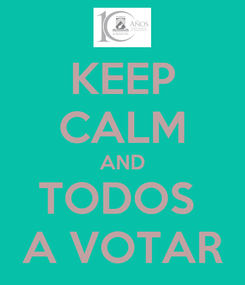 Poster: KEEP CALM AND TODOS  A VOTAR