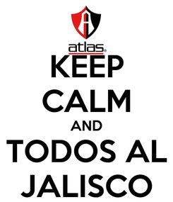 Poster: KEEP CALM AND TODOS AL JALISCO