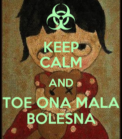 Poster: KEEP CALM AND TOE ONA MALA BOLESNA