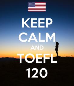 Poster: KEEP CALM AND TOEFL 120