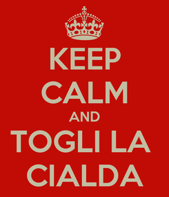 Poster: KEEP CALM AND TOGLI LA  CIALDA