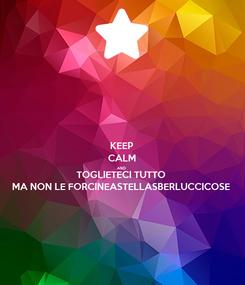 Poster: KEEP CALM AND TOGLIETECI TUTTO MA NON LE FORCINEASTELLASBERLUCCICOSE