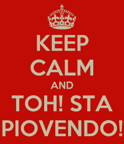 Poster: KEEP CALM AND TOH! STA PIOVENDO!