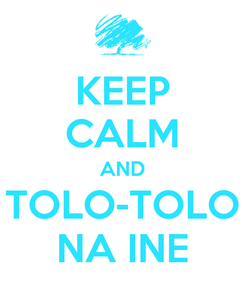 Poster: KEEP CALM AND TOLO-TOLO NA INE