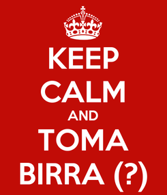 Poster: KEEP CALM AND TOMA BIRRA (?)
