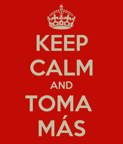 Poster: KEEP CALM AND TOMA  MÁS