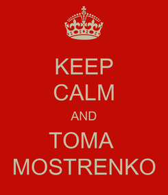 Poster: KEEP CALM AND TOMA  MOSTRENKO