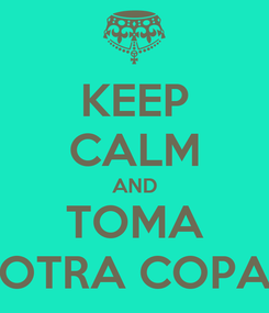 Poster: KEEP CALM AND TOMA OTRA COPA