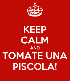 Poster: KEEP CALM AND TOMATE UNA PISCOLA!