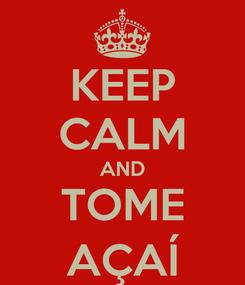 Poster: KEEP CALM AND TOME AÇAÍ