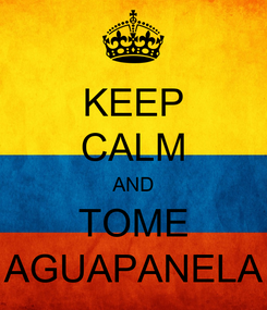 Poster: KEEP CALM AND TOME AGUAPANELA