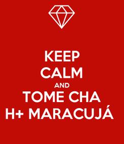 Poster: KEEP CALM AND TOME CHA H+ MARACUJÁ